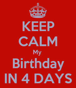 Poster: KEEP CALM My  Birthday IN 4 DAYS