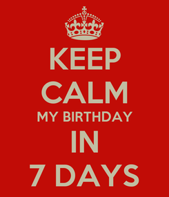 Poster: KEEP CALM MY BIRTHDAY IN 7 DAYS