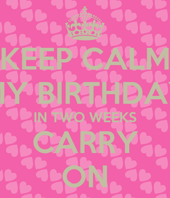 Poster: KEEP CALM MY BIRTHDAY IN TWO WEEKS CARRY ON