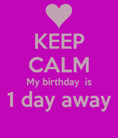 Poster: KEEP CALM My birthday  is 1 day away