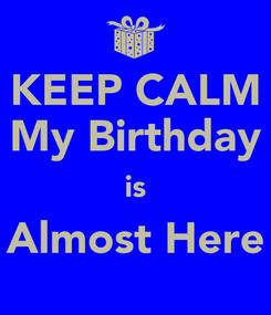 Poster: KEEP CALM My Birthday is Almost Here