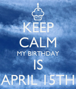 Poster: KEEP CALM MY BIRTHDAY IS APRIL 15TH