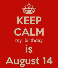 Poster: KEEP CALM my  birthday is August 14