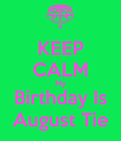 Poster: KEEP CALM My Birthday Is August Tie