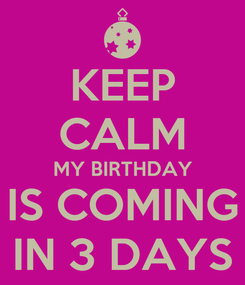 Poster: KEEP CALM MY BIRTHDAY IS COMING IN 3 DAYS