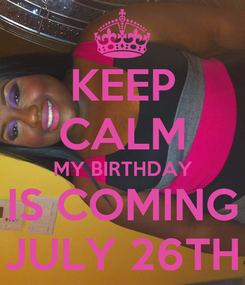 Poster: KEEP CALM MY BIRTHDAY IS COMING JULY 26TH