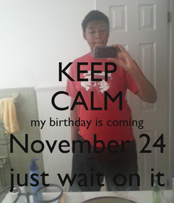 Poster: KEEP CALM my birthday is coming November 24 just wait on it