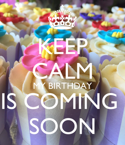 Poster: KEEP CALM MY BIRTHDAY IS COMING  SOON