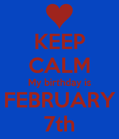 Poster: KEEP CALM My birthday is FEBRUARY 7th