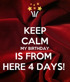 Poster: KEEP CALM MY BIRTHDAY IS FROM  HERE 4 DAYS!