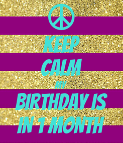 Poster: KEEP CALM MY  BIRTHDAY IS IN 1 MONTH