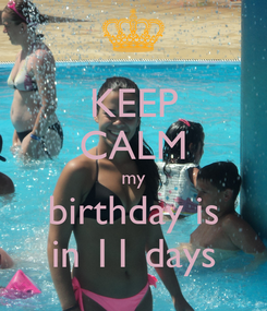 Poster: KEEP CALM my birthday is in 11 days