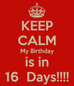 Poster: KEEP CALM My Birthday is in 16  Days!!!!
