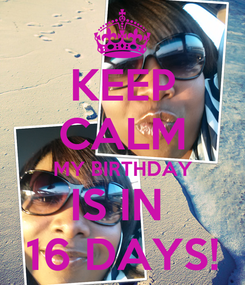 Poster: KEEP CALM MY BIRTHDAY IS IN  16 DAYS!