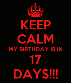 Poster: KEEP CALM MY BIRTHDAY IS IN 17 DAYS!!!
