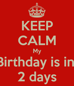 Poster: KEEP CALM My Birthday is in  2 days