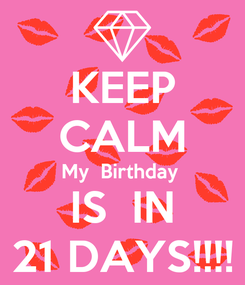 Poster: KEEP CALM My  Birthday  IS  IN 21 DAYS!!!!