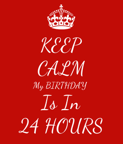 Poster: KEEP CALM My BIRTHDAY  Is In 24 HOURS