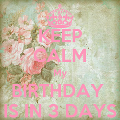 Poster: KEEP CALM My BIRTHDAY  IS IN 3 DAYS