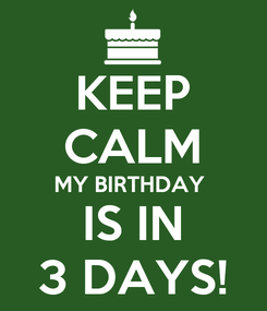 Poster: KEEP CALM MY BIRTHDAY  IS IN 3 DAYS!