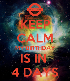 Poster: KEEP CALM MY BIRTHDAY IS IN  4 DAYS