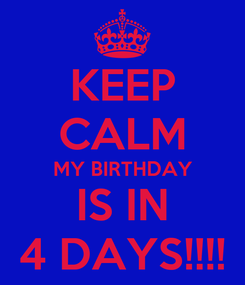 Poster: KEEP CALM MY BIRTHDAY IS IN 4 DAYS!!!!