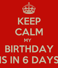 Poster: KEEP CALM MY   BIRTHDAY IS IN 6 DAYS