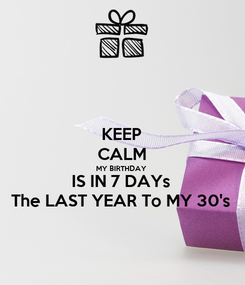 Poster: KEEP CALM MY BIRTHDAY  IS IN 7 DAYs The LAST YEAR To MY 30's