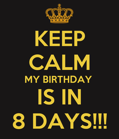 Poster: KEEP CALM MY BIRTHDAY  IS IN 8 DAYS!!!