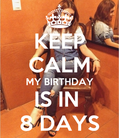 Poster: KEEP CALM MY BIRTHDAY IS IN  8 DAYS