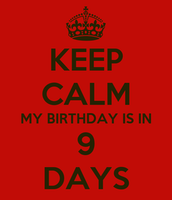 Poster: KEEP CALM MY BIRTHDAY IS IN 9 DAYS