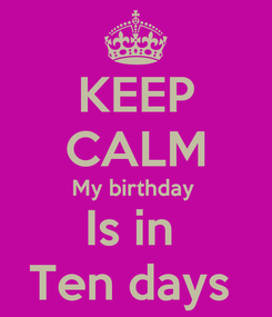 Poster: KEEP CALM My birthday  Is in  Ten days