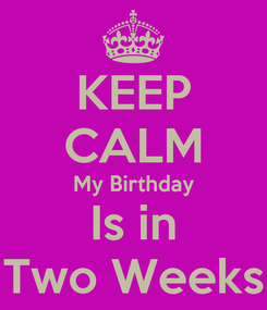 Poster: KEEP CALM My Birthday Is in Two Weeks