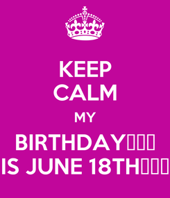 Poster: KEEP CALM MY BIRTHDAY🎂🍦🎉 IS JUNE 18TH😆😆😆