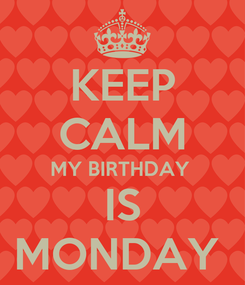 Poster: KEEP CALM MY BIRTHDAY  IS MONDAY