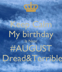 Poster: Keep Calm My birthday Is Near #AUGUST  Dread&Terrible
