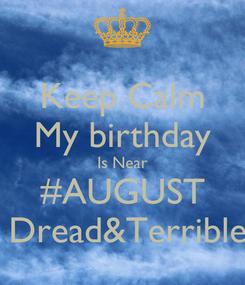 Poster: Keep Calm My birthday Is Near #AUGUST  Dread&Terrible