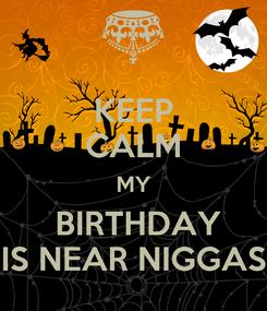 Poster: KEEP CALM MY  BIRTHDAY IS NEAR NIGGAS