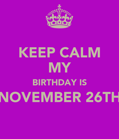 Poster: KEEP CALM MY BIRTHDAY IS NOVEMBER 26TH