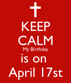 Poster: KEEP CALM My Birthday is on  April 17st