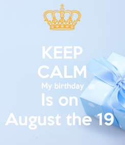 Poster: KEEP CALM My birthday Is on  August the 19
