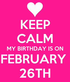 Poster: KEEP CALM MY BIRTHDAY IS ON FEBRUARY  26TH