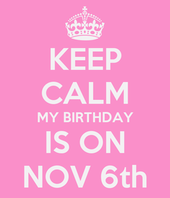 Poster: KEEP CALM MY BIRTHDAY IS ON NOV 6th