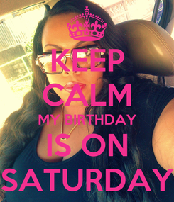 Poster: KEEP CALM MY BIRTHDAY IS ON SATURDAY