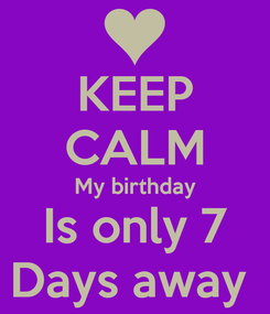 Poster: KEEP CALM My birthday Is only 7 Days away