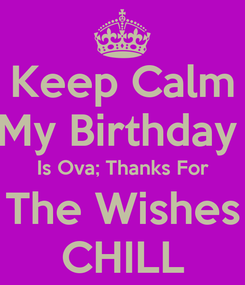 Poster: Keep Calm My Birthday  Is Ova; Thanks For The Wishes CHILL