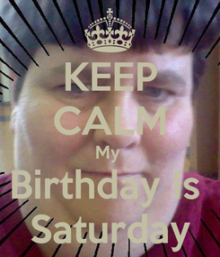 Poster: KEEP CALM My  Birthday Is  Saturday