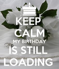 Poster: KEEP  CALM MY BIRTHDAY IS STILL  LOADING