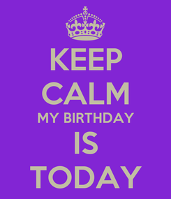 Poster: KEEP CALM MY BIRTHDAY IS TODAY