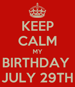 Poster: KEEP CALM MY BIRTHDAY  JULY 29TH